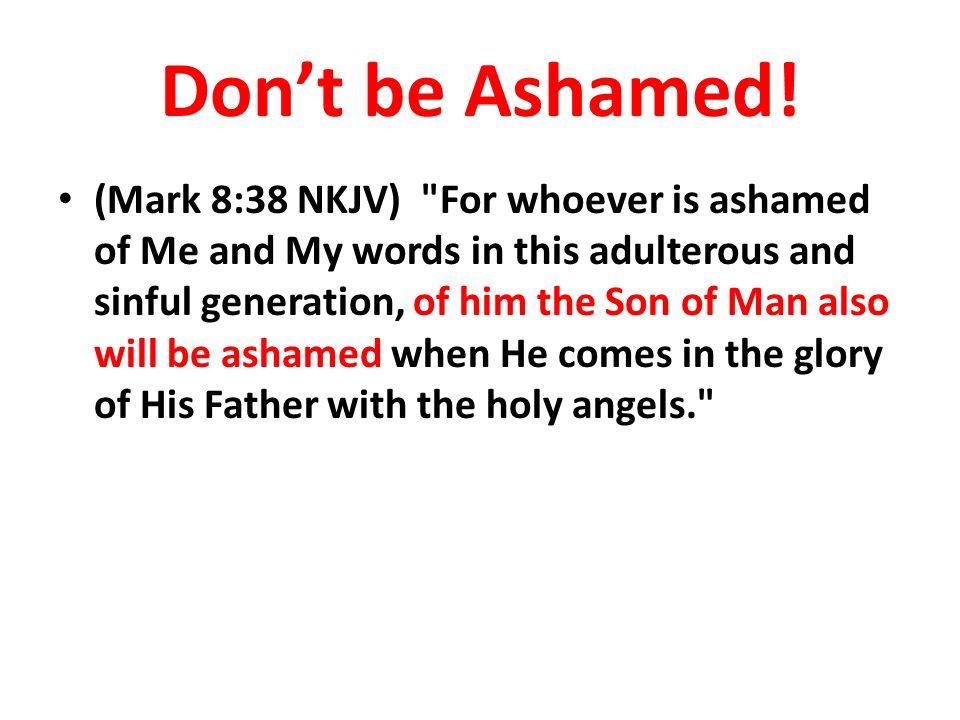 Dont be Ashamed! (Mark 8:38 NKJV)