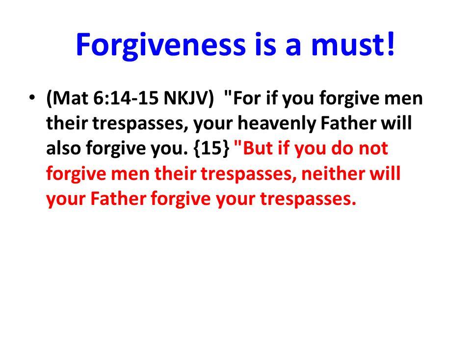 Forgiveness is a must! (Mat 6:14-15 NKJV)