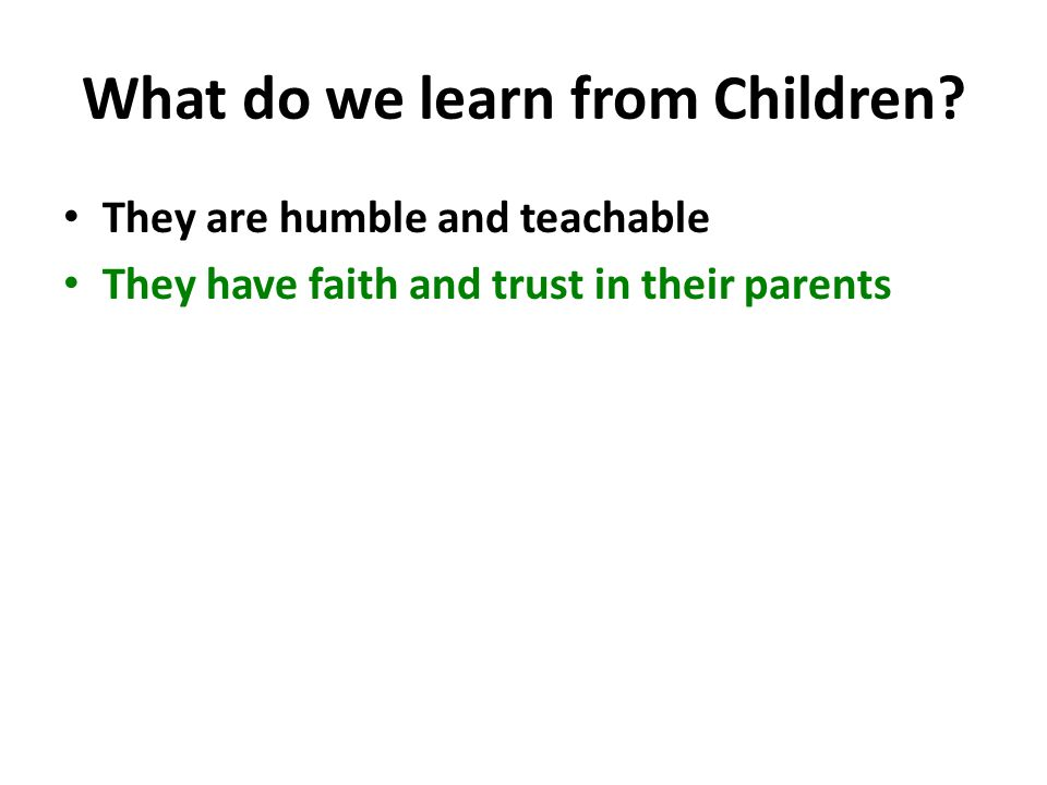 What do we learn from Children? They are humble and teachable They have faith and trust in their parents