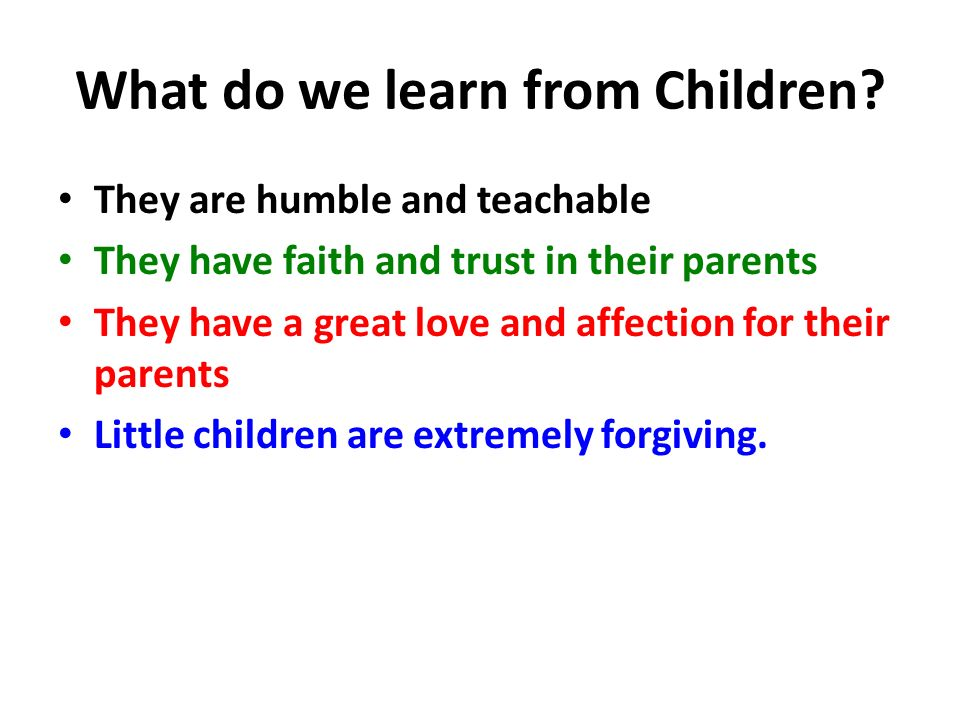 What do we learn from Children? They are humble and teachable They have faith and trust in their parents They have a great love and affection for thei