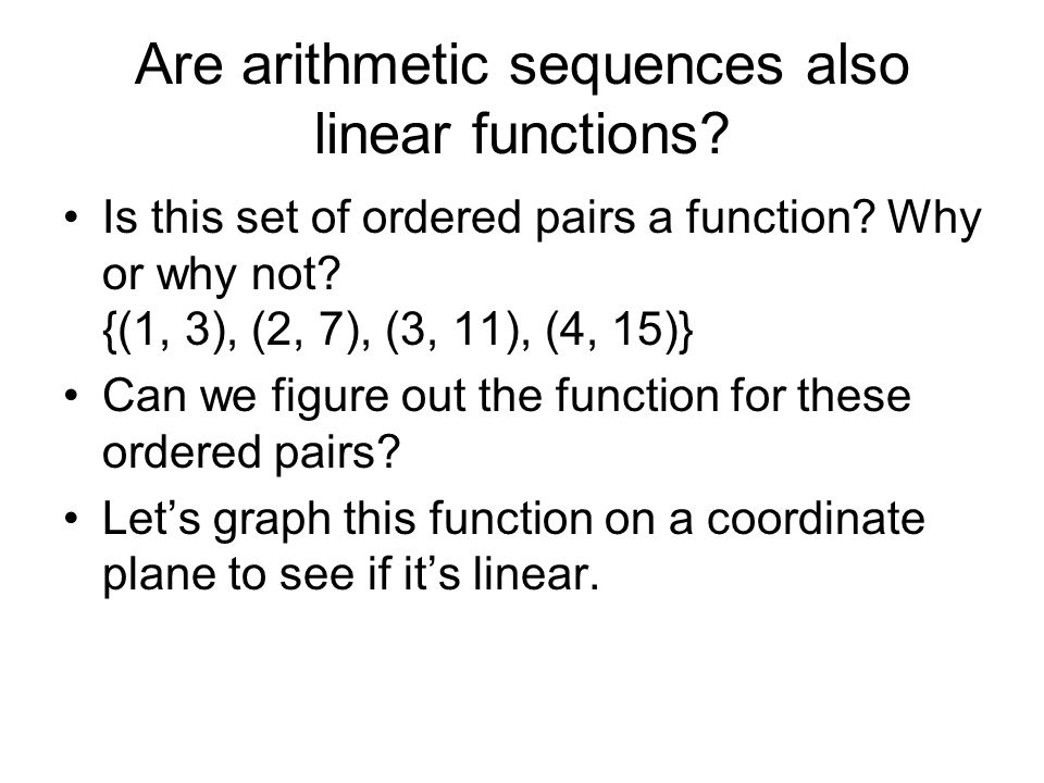 Are arithmetic sequences also linear functions? Is this set of ordered pairs a function? Why or why not? {(1, 3), (2, 7), (3, 11), (4, 15)} Can we fig
