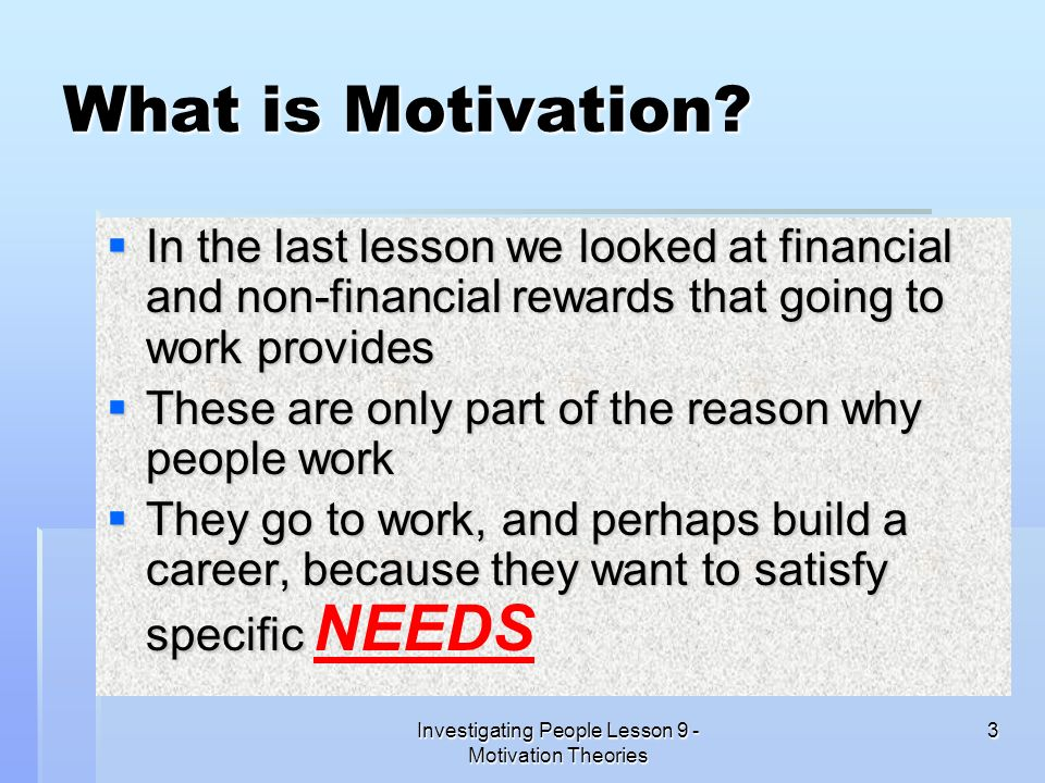 Investigating People Lesson 9 - Motivation Theories 3 What is Motivation? In the last lesson we looked at financial and non-financial rewards that goi