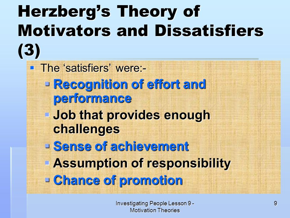 Investigating People Lesson 9 - Motivation Theories 9 Herzbergs Theory of Motivators and Dissatisfiers (3) The satisfiers were:- The satisfiers were:-