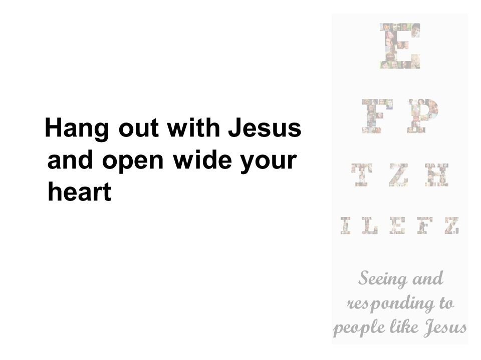 Hang out with Jesus and open wide your heart