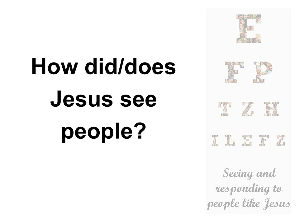 How did/does Jesus see people