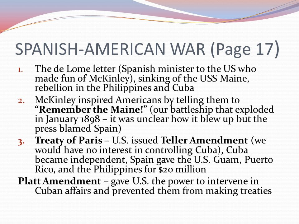 SPANISH-AMERICAN WAR (Page 17 ) 1. The de Lome letter (Spanish minister to the US who made fun of McKinley), sinking of the USS Maine, rebellion in th