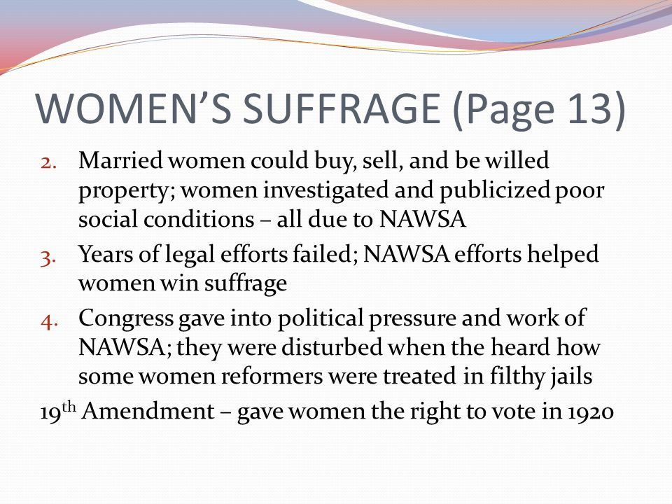 WOMENS SUFFRAGE (Page 13) 2. Married women could buy, sell, and be willed property; women investigated and publicized poor social conditions – all due