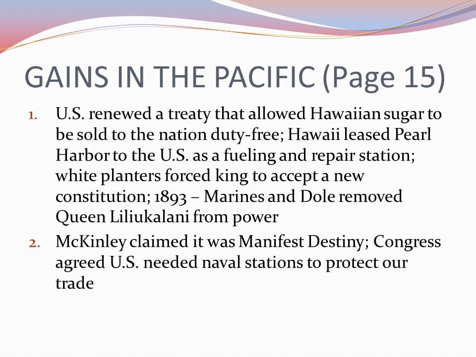 GAINS IN THE PACIFIC (Page 15) 1. U.S. renewed a treaty that allowed Hawaiian sugar to be sold to the nation duty-free; Hawaii leased Pearl Harbor to