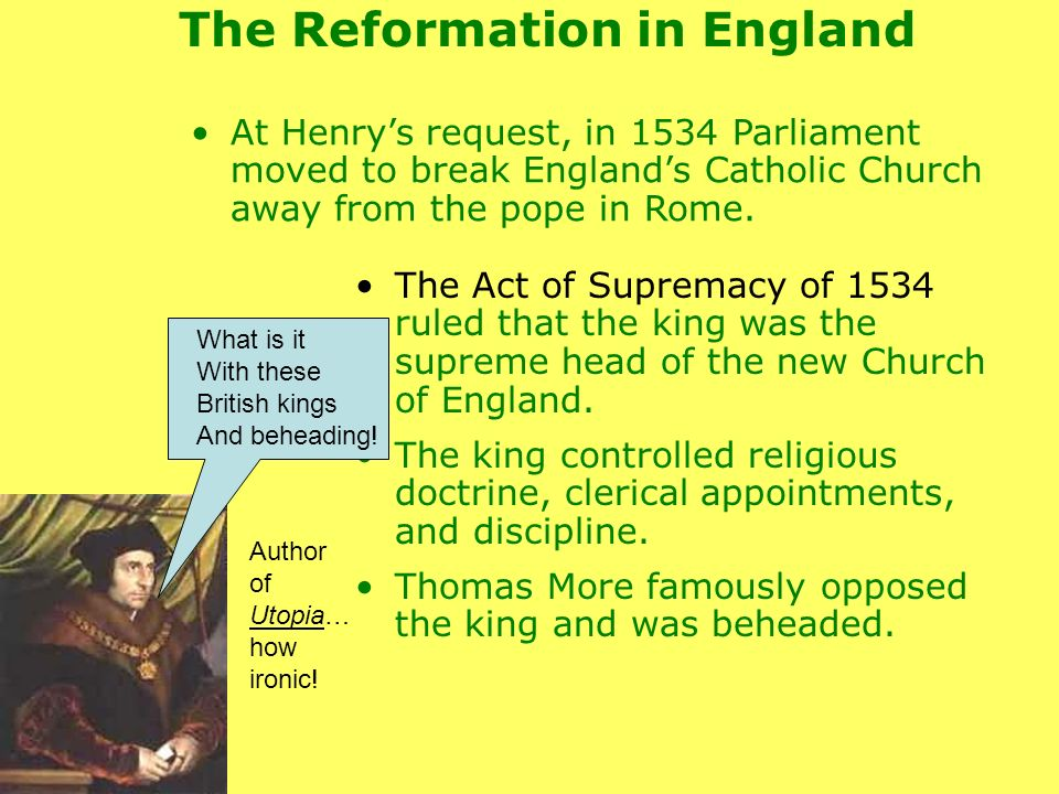 At Henrys request, in 1534 Parliament moved to break Englands Catholic Church away from the pope in Rome. The Act of Supremacy of 1534 ruled that the