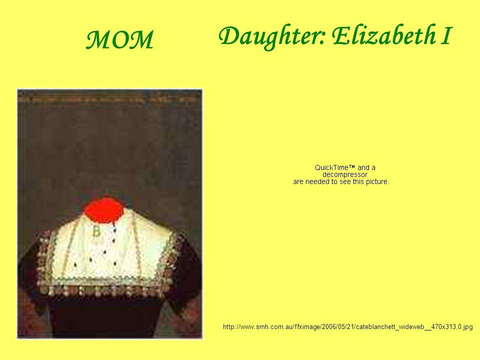 MOM Daughter: Elizabeth I http://www.smh.com.au/ffximage/2006/05/21/cateblanchett_wideweb__470x313,0.jpg