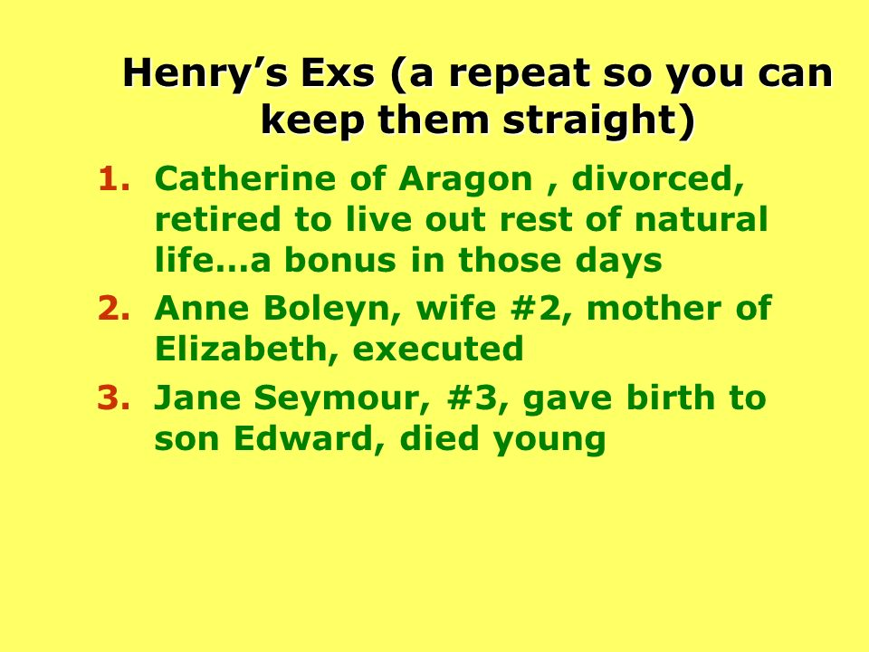 Henrys Exs (a repeat so you can keep them straight) 1.Catherine of Aragon, divorced, retired to live out rest of natural life…a bonus in those days 2.