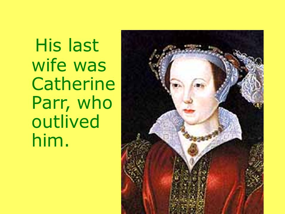 His last wife was Catherine Parr, who outlived him.