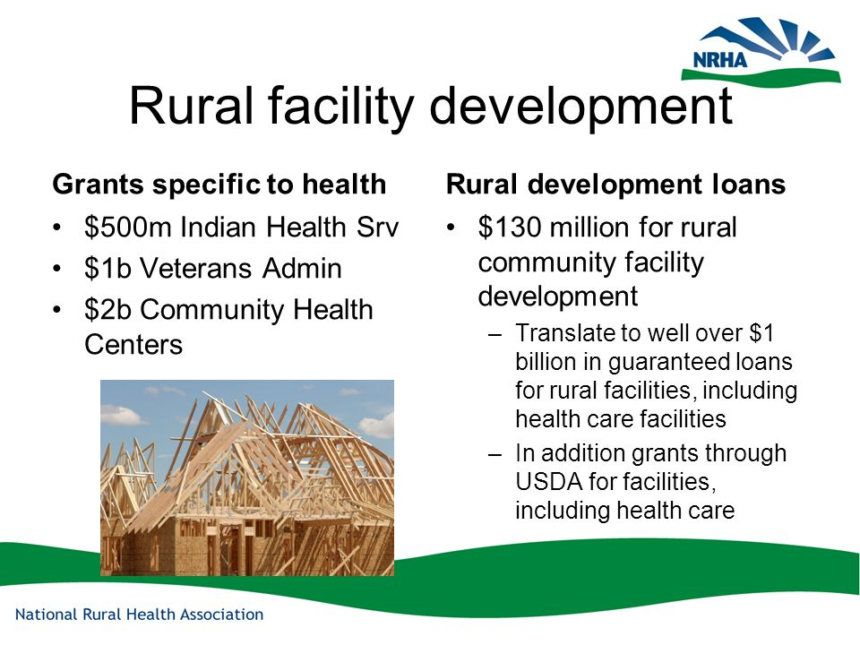 Rural facility development Grants specific to health $500m Indian Health Srv $1b Veterans Admin $2b Community Health Centers Rural development loans $130 million for rural community facility development –Translate to well over $1 billion in guaranteed loans for rural facilities, including health care facilities –In addition grants through USDA for facilities, including health care