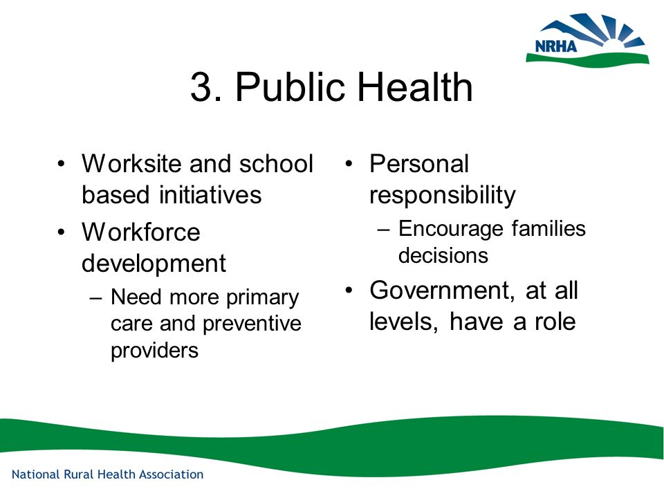 3. Public Health Worksite and school based initiatives Workforce development –Need more primary care and preventive providers Personal responsibility