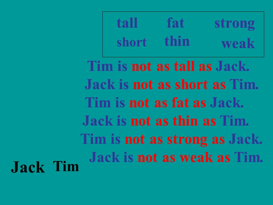 Jack Tim strongtallfat short thin weak Tim is not as tall as Jack. Jack is not as short as Tim. Tim is not as fat as Jack. Jack is not as thin as Tim.
