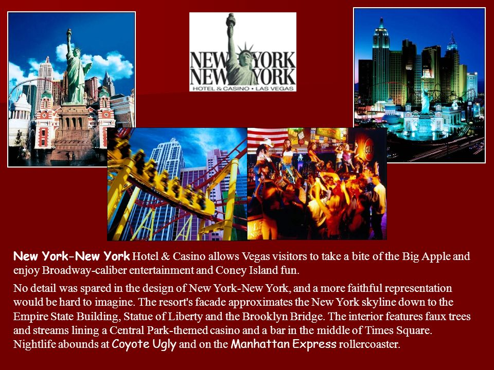 New York-New York Hotel & Casino allows Vegas visitors to take a bite of the Big Apple and enjoy Broadway-caliber entertainment and Coney Island fun.