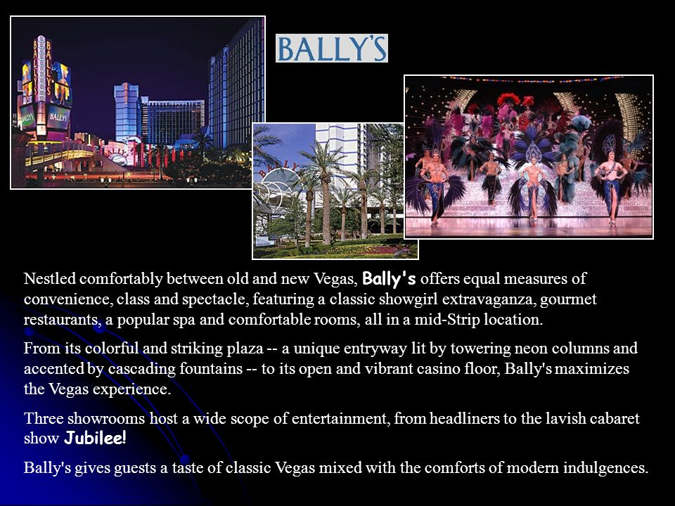 Nestled comfortably between old and new Vegas, Bally s offers equal measures of convenience, class and spectacle, featuring a classic showgirl extravaganza, gourmet restaurants, a popular spa and comfortable rooms, all in a mid-Strip location.