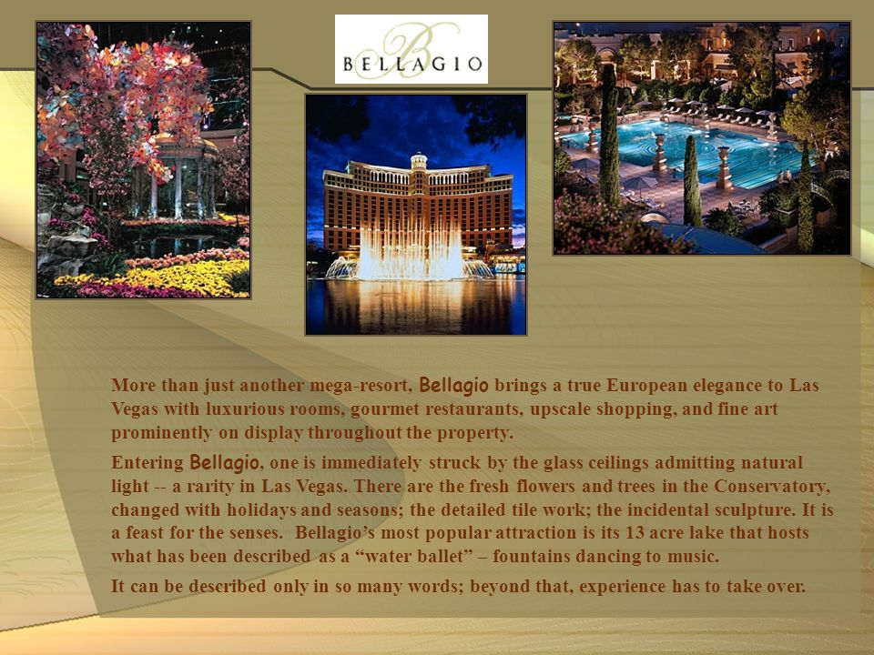 More than just another mega-resort, Bellagio brings a true European elegance to Las Vegas with luxurious rooms, gourmet restaurants, upscale shopping, and fine art prominently on display throughout the property.