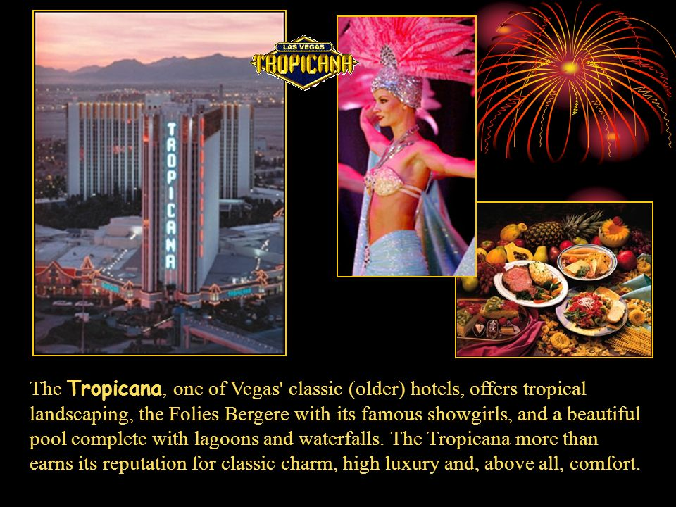 The Tropicana, one of Vegas classic (older) hotels, offers tropical landscaping, the Folies Bergere with its famous showgirls, and a beautiful pool complete with lagoons and waterfalls.