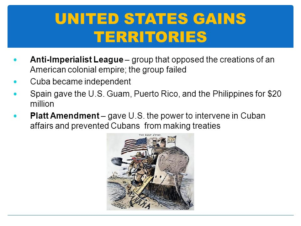 UNITED STATES GAINS TERRITORIES Anti-Imperialist League – group that opposed the creations of an American colonial empire; the group failed Cuba becam