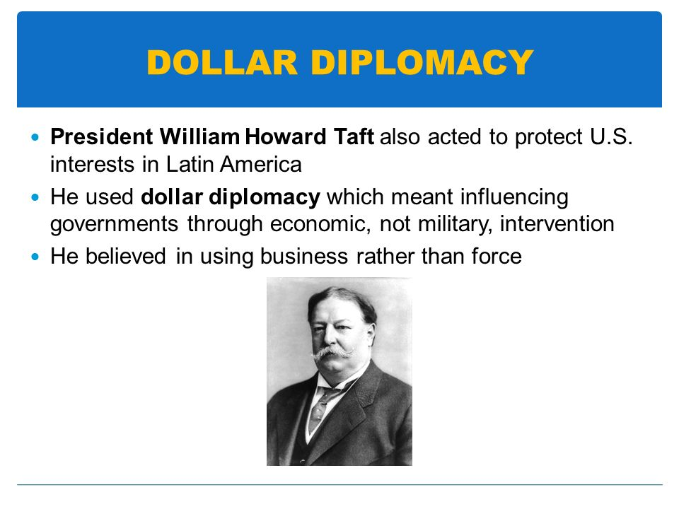 DOLLAR DIPLOMACY President William Howard Taft also acted to protect U.S. interests in Latin America He used dollar diplomacy which meant influencing