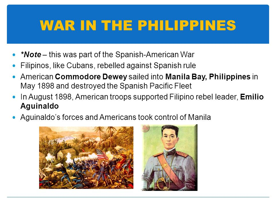 WAR IN THE PHILIPPINES *Note – this was part of the Spanish-American War Filipinos, like Cubans, rebelled against Spanish rule American Commodore Dewe