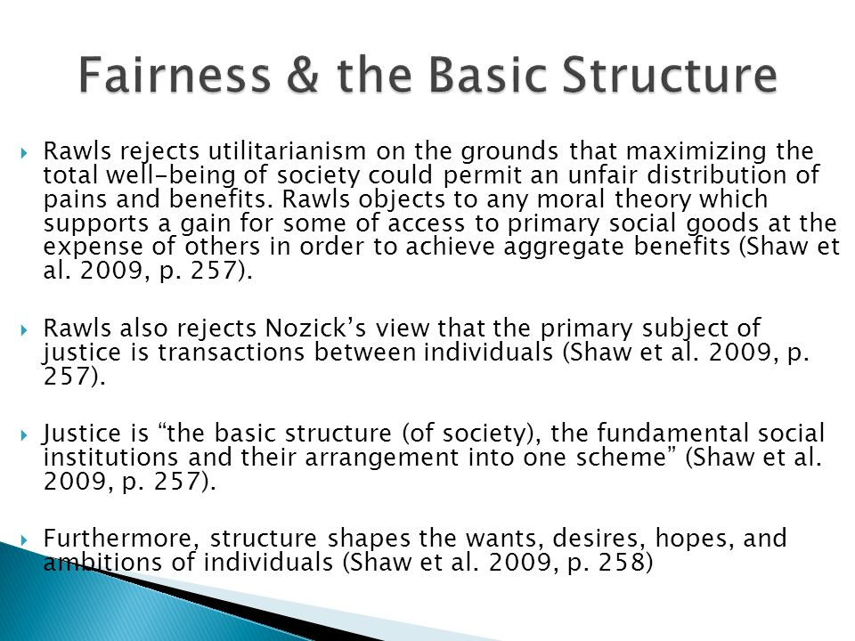 Rawls rejects utilitarianism on the grounds that maximizing the total well-being of society could permit an unfair distribution of pains and benefits.
