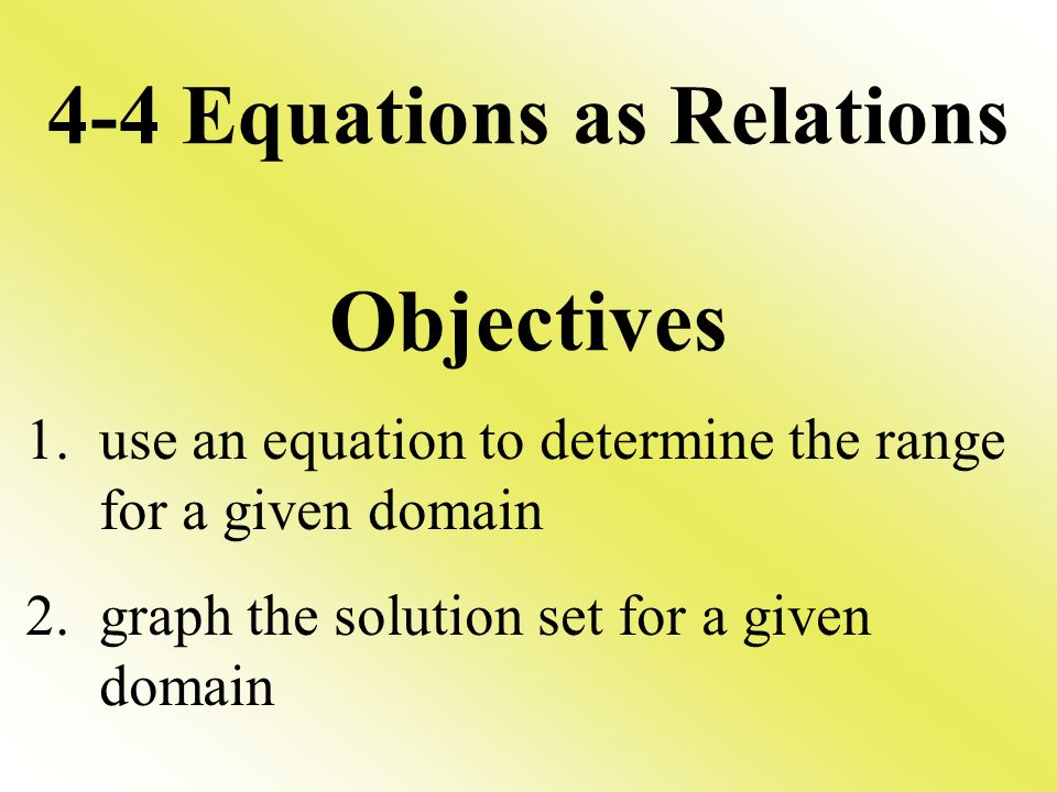 4-4 Equations as Relations Objectives 1. use an equation to determine the range for a given domain 2. graph the solution set for a given domain