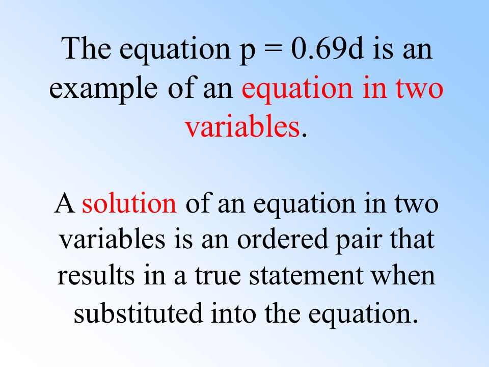 The equation p = 0.69d is an example of an equation in two variables. A solution of an equation in two variables is an ordered pair that results in a