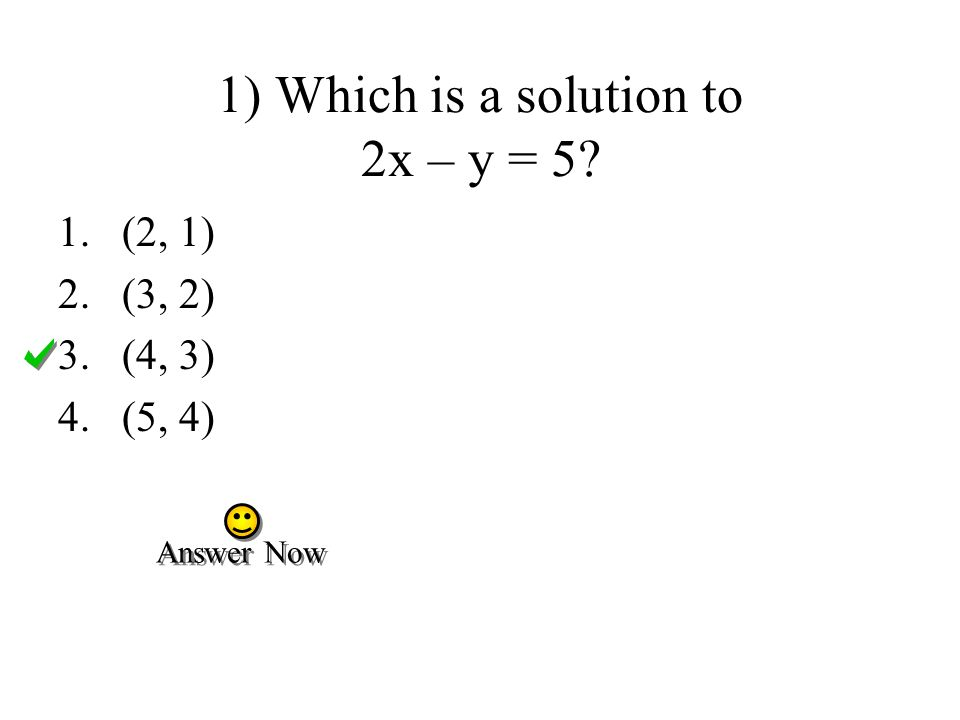 1) Which is a solution to 2x – y = 5? 1.(2, 1) 2.(3, 2) 3.(4, 3) 4.(5, 4) Answer Now