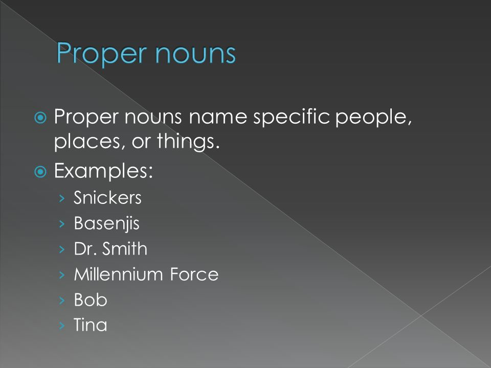 Proper nouns name specific people, places, or things. Examples: Snickers Basenjis Dr. Smith Millennium Force Bob Tina