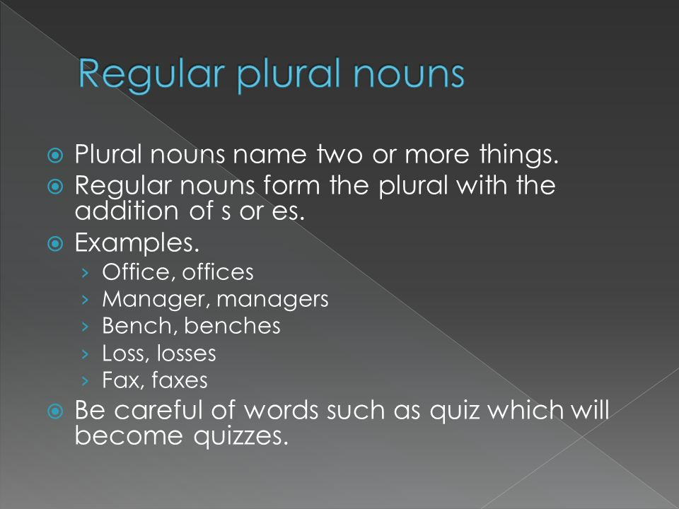Plural nouns name two or more things. Regular nouns form the plural with the addition of s or es. Examples. Office, offices Manager, managers Bench, b