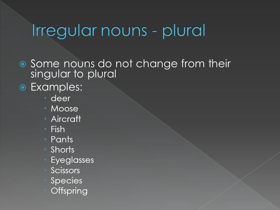 Some nouns do not change from their singular to plural Examples: deer Moose Aircraft Fish Pants Shorts Eyeglasses Scissors Species Offspring