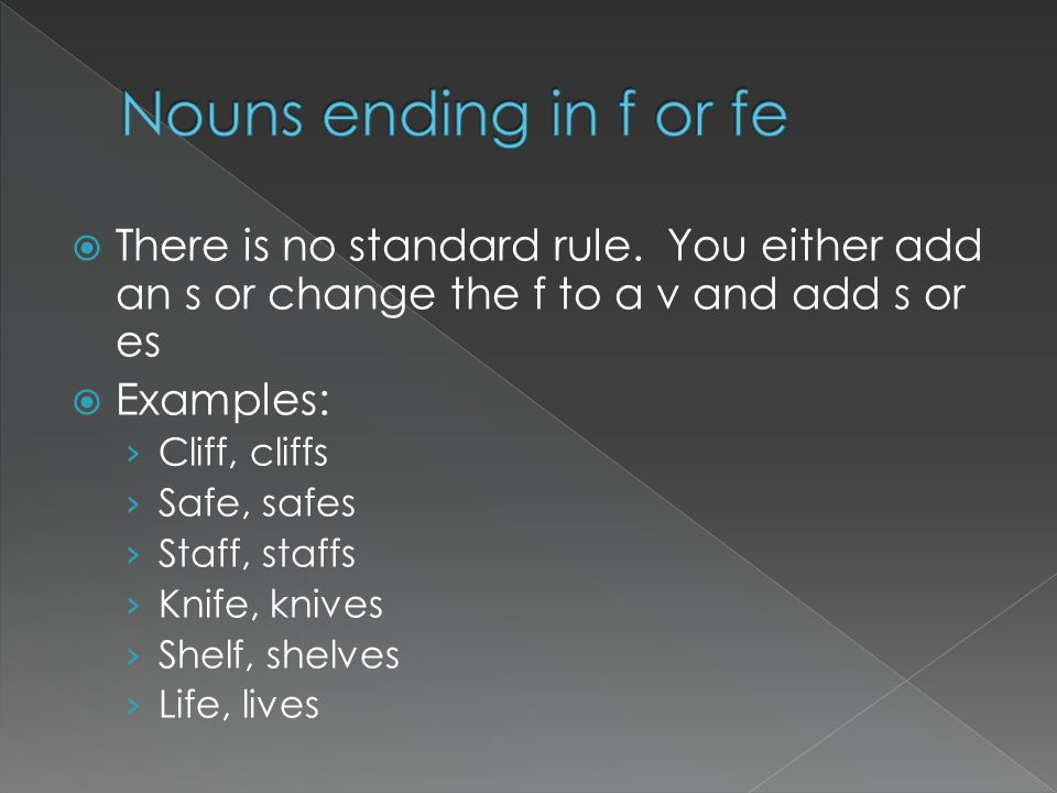There is no standard rule. You either add an s or change the f to a v and add s or es Examples: Cliff, cliffs Safe, safes Staff, staffs Knife, knives