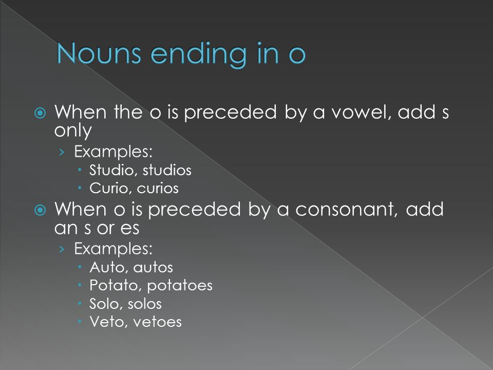 When the o is preceded by a vowel, add s only Examples: Studio, studios Curio, curios When o is preceded by a consonant, add an s or es Examples: Auto
