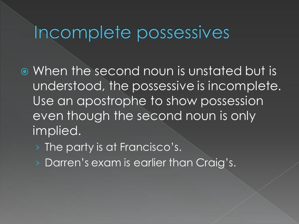 When the second noun is unstated but is understood, the possessive is incomplete. Use an apostrophe to show possession even though the second noun is