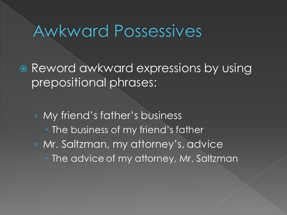 Reword awkward expressions by using prepositional phrases: My friends fathers business The business of my friends father Mr. Saltzman, my attorneys, a