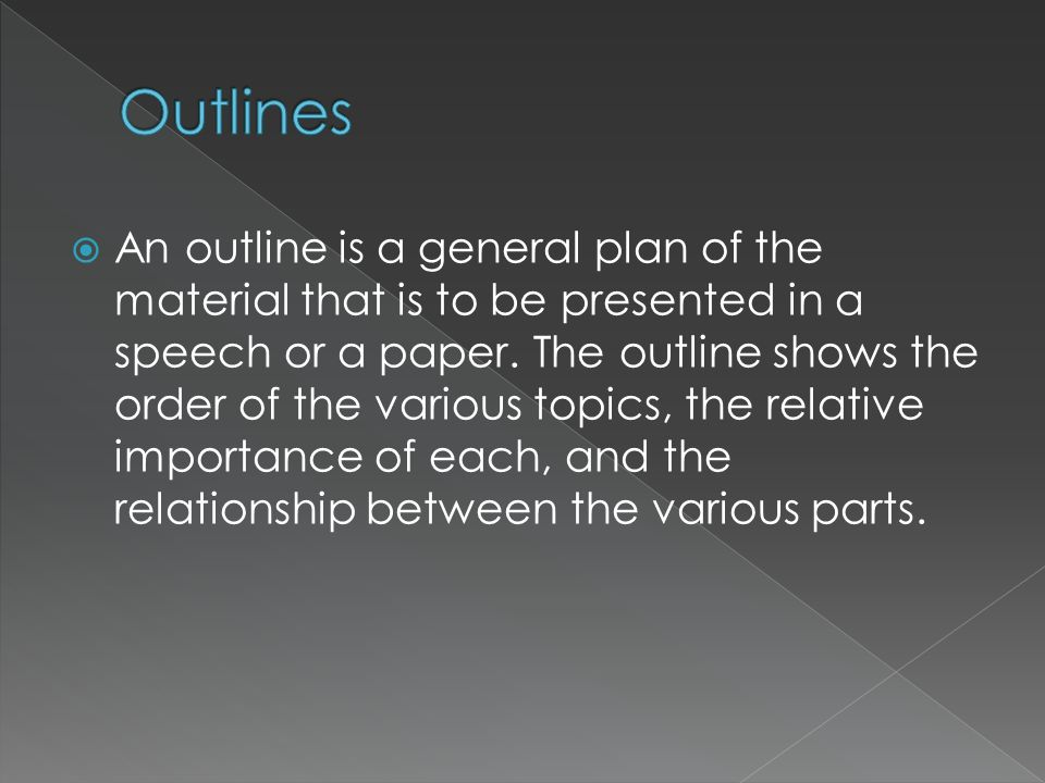An outline is a general plan of the material that is to be presented in a speech or a paper. The outline shows the order of the various topics, the re
