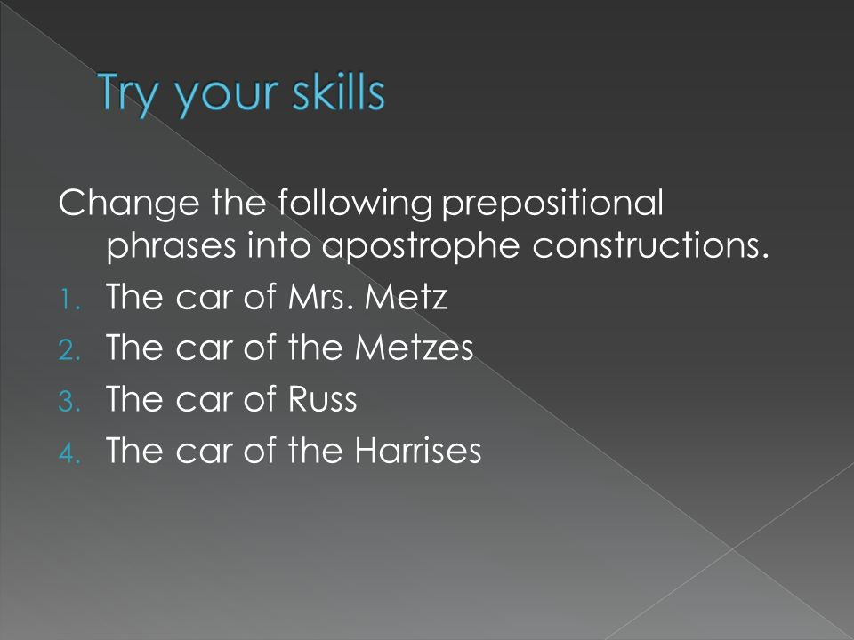 Change the following prepositional phrases into apostrophe constructions. 1. The car of Mrs. Metz 2. The car of the Metzes 3. The car of Russ 4. The c