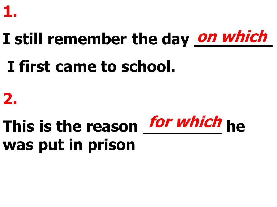 1. I still remember the day ________ I first came to school. on which 2. This is the reason ________ he was put in prison for which