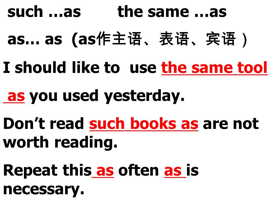 such …as the same …as as… as (as I should like to use the same tool as you used yesterday. Dont read such books as are not worth reading. Repeat this