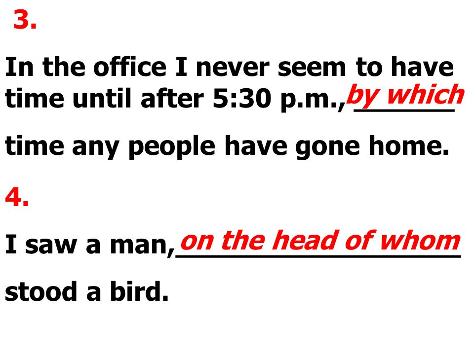 3. In the office I never seem to have time until after 5:30 p.m., ______ time any people have gone home. by which 4. I saw a man,_________________ sto