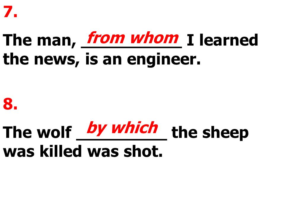 7. The man, __________ I learned the news, is an engineer. from whom 8. The wolf _________ the sheep was killed was shot. by which