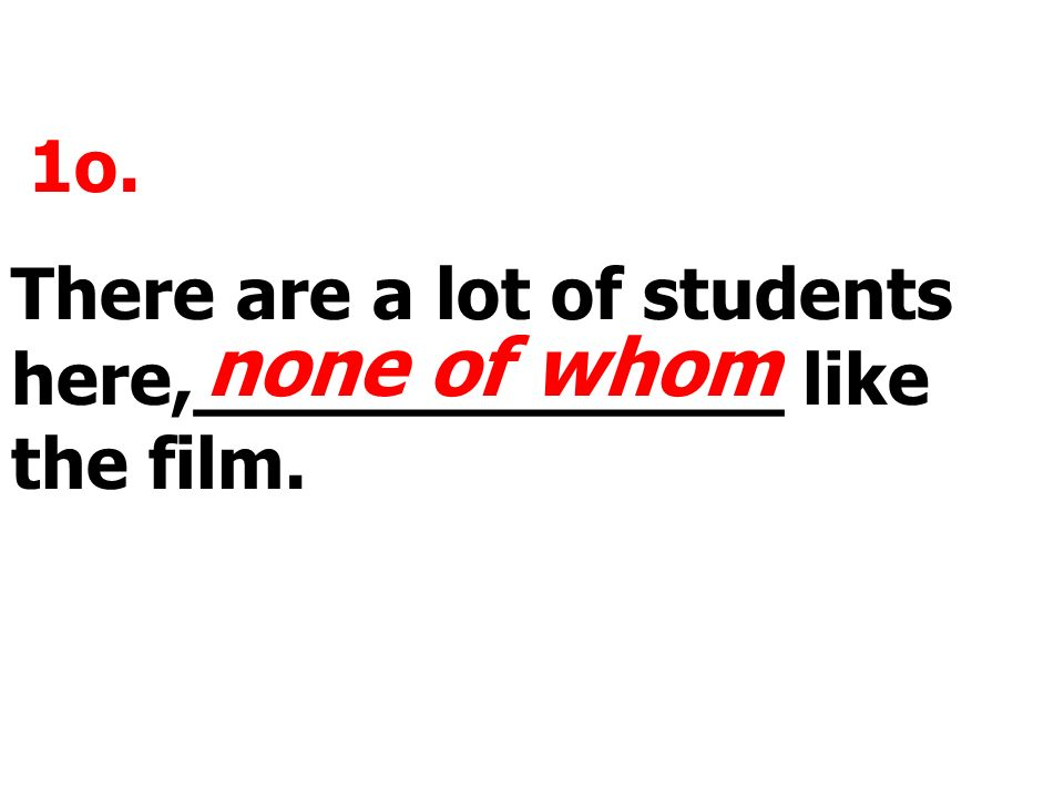 1o. There are a lot of students here,_____________ like the film. none of whom