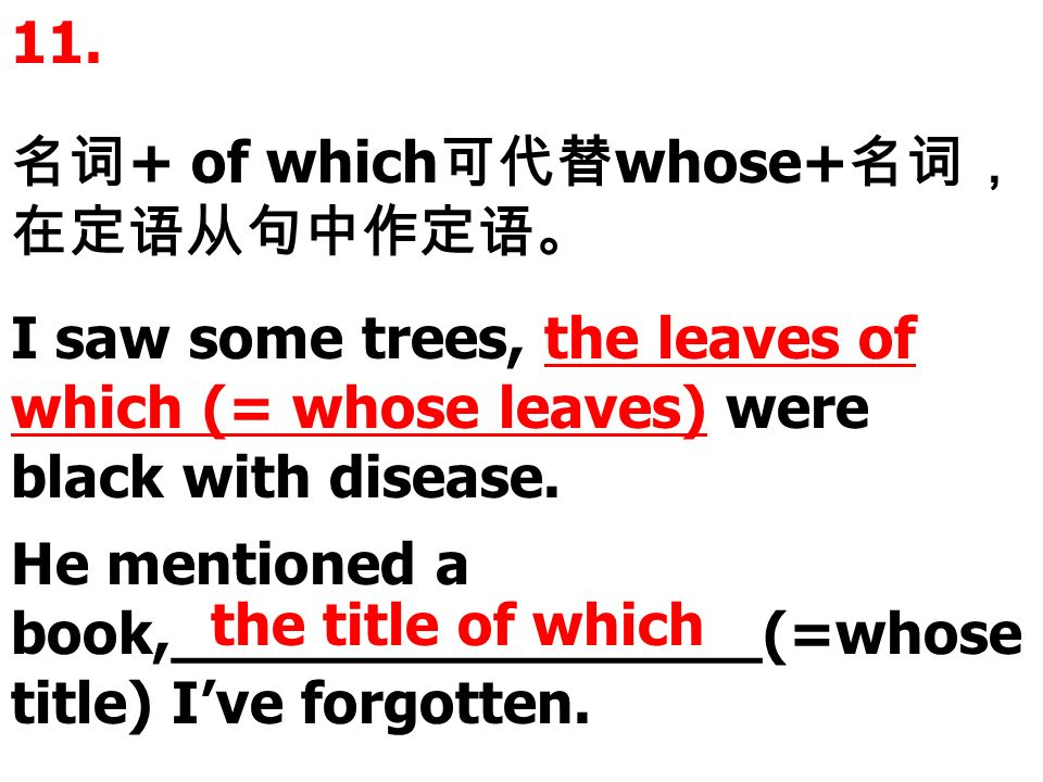 11. + of which whose+ I saw some trees, the leaves of which (= whose leaves) were black with disease. He mentioned a book,________________(=whose titl