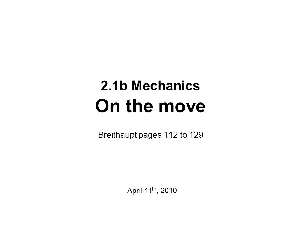 2.1b Mechanics On the move Breithaupt pages 112 to 129 April 11 th, 2010