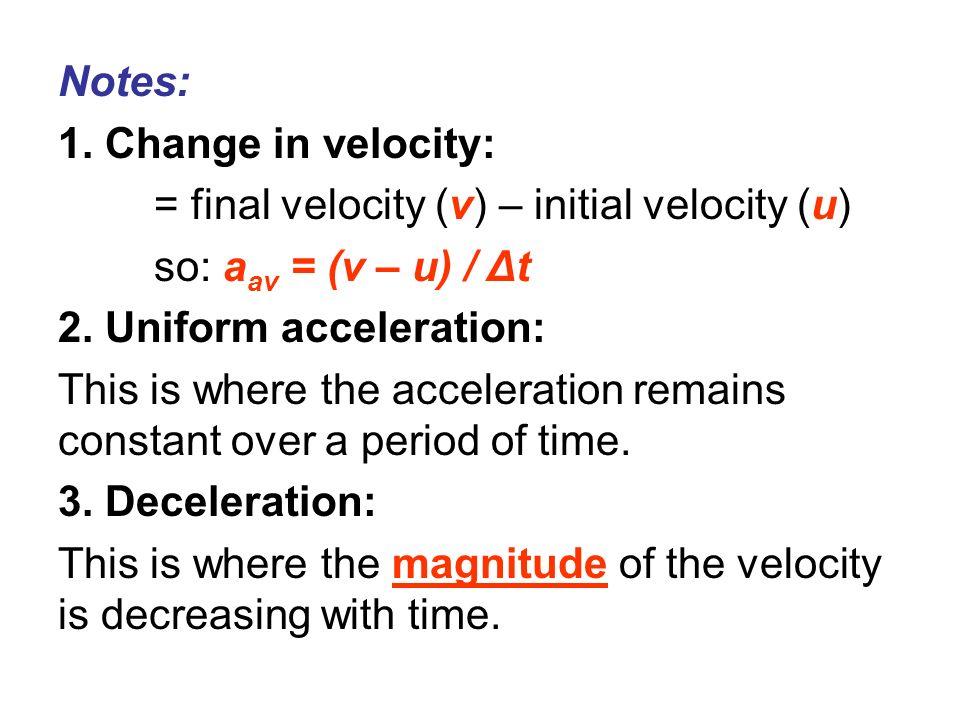 Notes: 1. Change in velocity: = final velocity (v) – initial velocity (u) so: a av = (v – u) / Δt 2. Uniform acceleration: This is where the accelerat