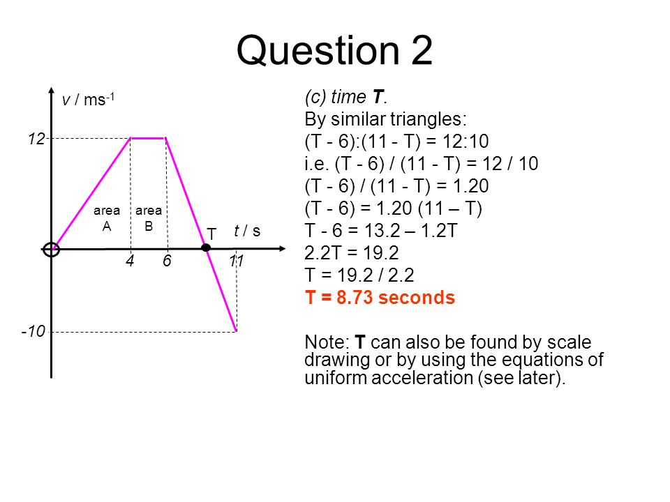 Question 2 (c) time T. By similar triangles: (T - 6):(11 - T) = 12:10 i.e. (T - 6) / (11 - T) = 12 / 10 (T - 6) / (11 - T) = 1.20 (T - 6) = 1.20 (11 –