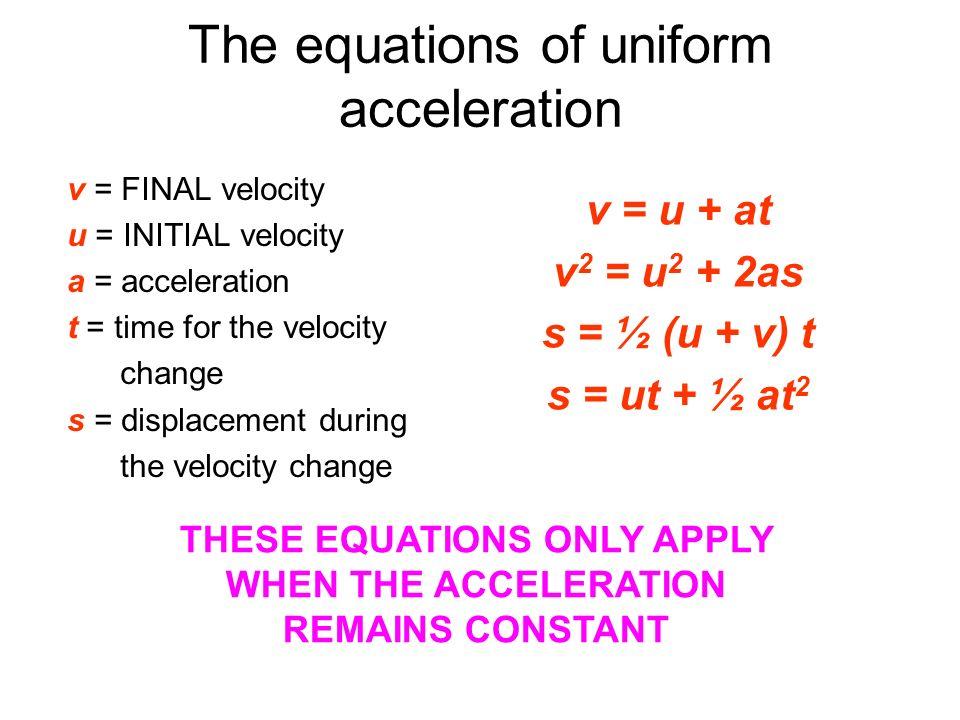 The equations of uniform acceleration v = u + at v 2 = u 2 + 2as s = ½ (u + v) t s = ut + ½ at 2 v = FINAL velocity u = INITIAL velocity a = accelerat