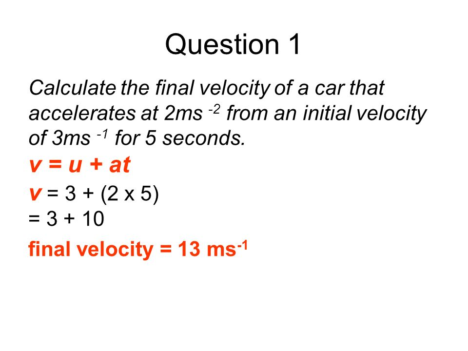 Question 1 Calculate the final velocity of a car that accelerates at 2ms -2 from an initial velocity of 3ms -1 for 5 seconds. v = u + at v = 3 + (2 x
